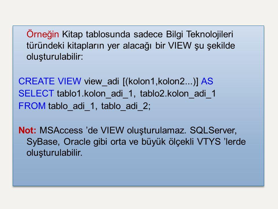 Örneğin Kitap tablosunda sadece Bilgi Teknolojileri türündeki kitapların yer alacağı bir VIEW şu şekilde oluşturulabilir: CREATE VIEW view_adi [(kolon1,kolon2...)] AS SELECT tablo1.kolon_adi_1, tablo2.kolon_adi_1 FROM tablo_adi_1, tablo_adi_2; Not: MSAccess 'de VIEW oluşturulamaz.